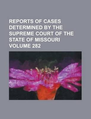 Reports of Cases Determined by the Supreme Court of the State of Missouri Volume 282