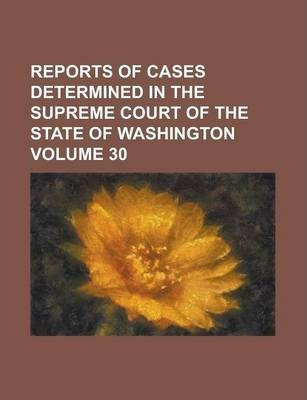 Reports of Cases Determined in the Supreme Court of the State of Washington Volume 30
