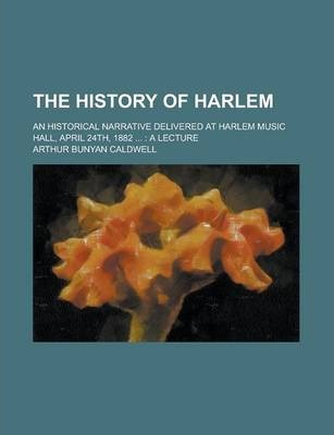 The History of Harlem; An Historical Narrative Delivered at Harlem Music Hall, April 24th, 1882 ...