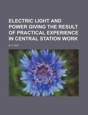Electric Light and Power Giving the Result of Practical Experience in Central Station Work