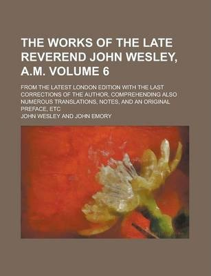 The Works of the Late Reverend John Wesley, A.M; From the Latest London Edition with the Last Corrections of the Author, Comprehending Also Numerous Translations, Notes, and an Original Preface, Etc Volume 6