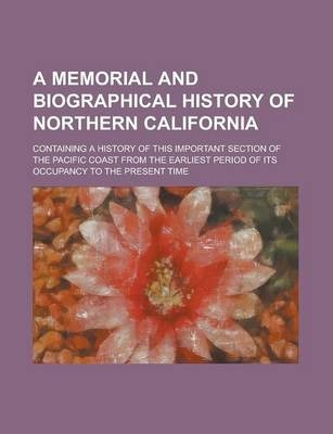 A Memorial and Biographical History of Northern California; Containing a History of This Important Section of the Pacific Coast from the Earliest Period of Its Occupancy to the Present Time