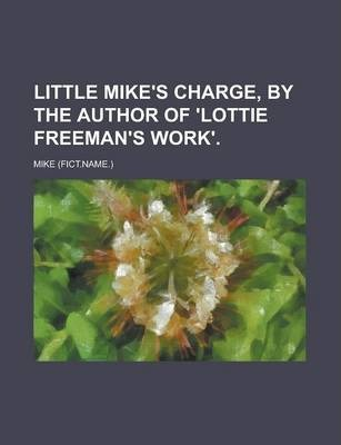 Little Mike's Charge, by the Author of 'Lottie Freeman's Work'