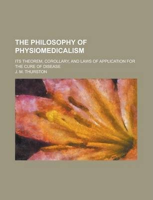 The Philosophy of Physiomedicalism; Its Theorem, Corollary, and Laws of Application for the Cure of Disease