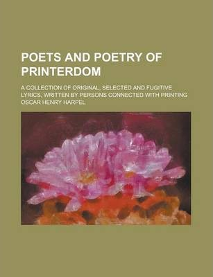 Poets and Poetry of Printerdom; A Collection of Original, Selected and Fugitive Lyrics, Written by Persons Connected with Printing