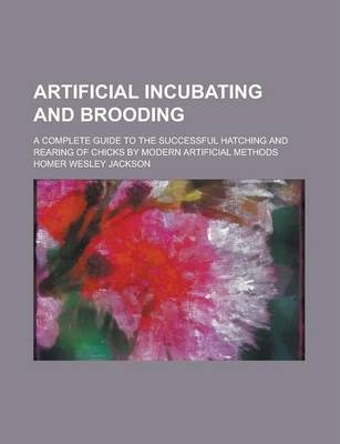 Artificial Incubating and Brooding; A Complete Guide to the Successful Hatching and Rearing of Chicks by Modern Artificial Methods