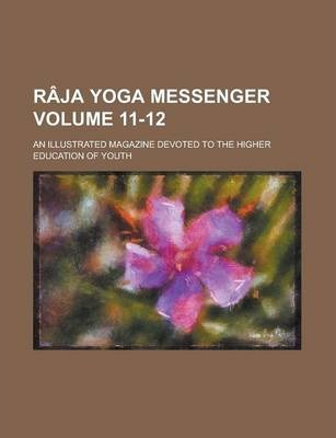 Raja Yoga Messenger; An Illustrated Magazine Devoted to the Higher Education of Youth Volume 11-12