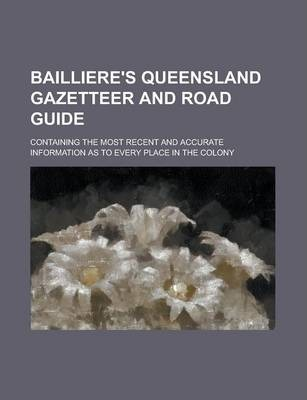 Bailliere's Queensland Gazetteer and Road Guide; Containing the Most Recent and Accurate Information as to Every Place in the Colony