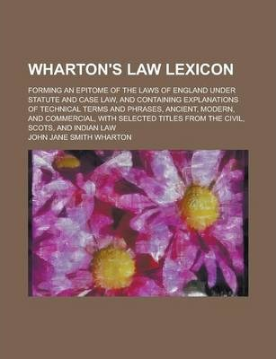 Wharton's Law Lexicon; Forming an Epitome of the Laws of England Under Statute and Case Law, and Containing Explanations of Technical Terms and Phrases, Ancient, Modern, and Commercial, with Selected Titles from the Civil, Scots, and