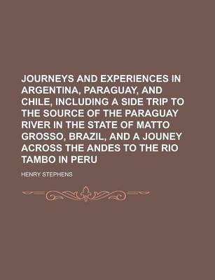 Journeys and Experiences in Argentina, Paraguay, and Chile, Including a Side Trip to the Source of the Paraguay River in the State of Matto Grosso, Brazil, and a Jouney Across the Andes to the Rio Tambo in Peru