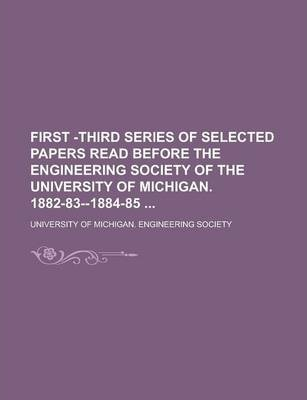 First -Third Series of Selected Papers Read Before the Engineering Society of the University of Michigan. 1882-83--1884-85
