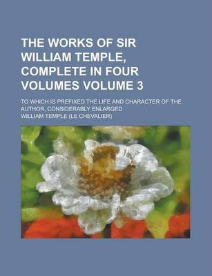 The Works of Sir William Temple, Complete in Four Volumes; To Which Is Prefixed the Life and Character of the Author, Considerably Enlarged Volume 3