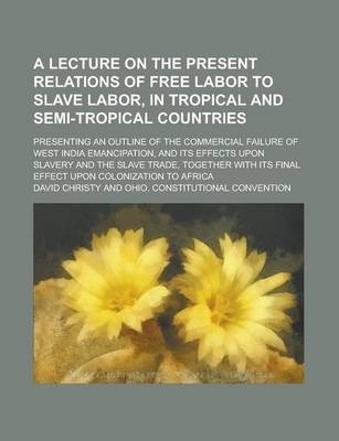 A Lecture on the Present Relations of Free Labor to Slave Labor, in Tropical and Semi-Tropical Countries; Presenting an Outline of the Commercial Failure of West India Emancipation, and Its Effects Upon Slavery and the Slave Trade,