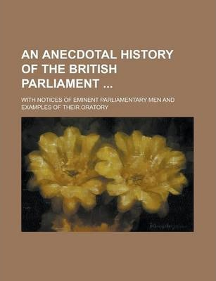 An Anecdotal History of the British Parliament; With Notices of Eminent Parliamentary Men and Examples of Their Oratory