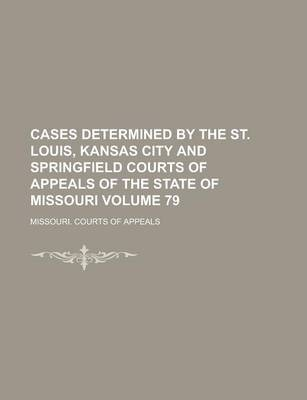 Cases Determined by the St. Louis, Kansas City and Springfield Courts of Appeals of the State of Missouri Volume 79