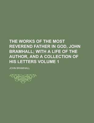 The Works of the Most Reverend Father in God, John Bramhall Volume 1