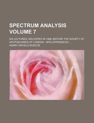 Spectrum Analysis; Six Lectures, Delivered in 1868, Before the Society of Apothecaries of London