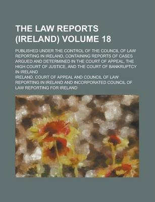 The Law Reports (Ireland); Published Under the Control of the Council of Law Reporting in Ireland, Containing Reports of Cases Argued and Determined in the Court of Appeal, the High Court of Justice, and the Court of Bankruptcy Volume 18