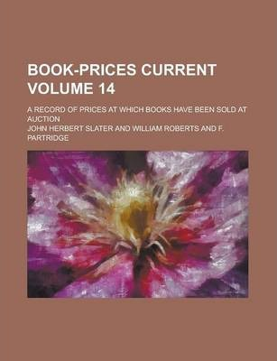 Book-Prices Current; A Record of Prices at Which Books Have Been Sold at Auction Volume 14