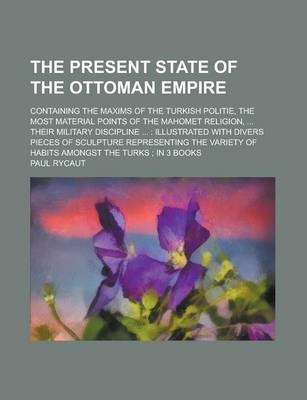 The Present State of the Ottoman Empire; Containing the Maxims of the Turkish Politie, the Most Material Points of the Mahomet Religion, ... Their Military Discipline ...