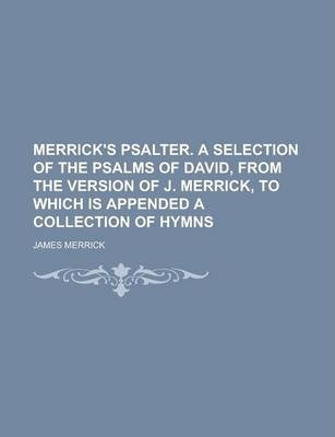Merrick's Psalter. a Selection of the Psalms of David, from the Version of J. Merrick, to Which Is Appended a Collection of Hymns
