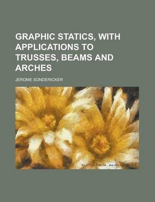 Graphic Statics, with Applications to Trusses, Beams and Arches