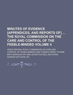 Minutes of Evidence [Appendices, and Reports Of] the Royal Commission on the Care and Control of the Feeble-Minded Volume 4