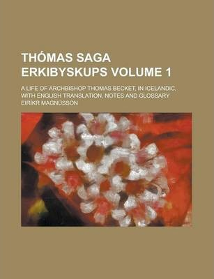 Thomas Saga Erkibyskups; A Life of Archbishop Thomas Becket, in Icelandic, with English Translation, Notes and Glossary Volume 1