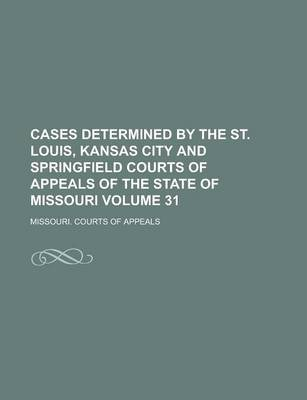 Cases Determined by the St. Louis, Kansas City and Springfield Courts of Appeals of the State of Missouri Volume 31