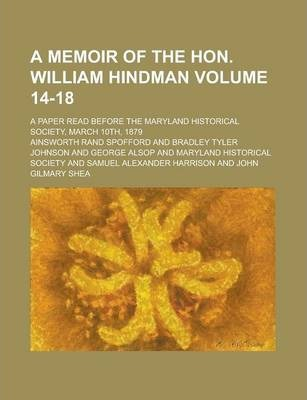 A Memoir of the Hon. William Hindman; A Paper Read Before the Maryland Historical Society, March 10th, 1879 Volume 14-18