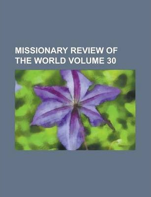 Missionary Review of the World Volume 30