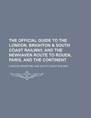 The Official Guide to the London, Brighton & South Coast Railway, and the Newhaven Route to Rouen, Paris, and the Continent