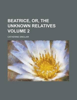 Beatrice, Or, the Unknown Relatives Volume 2