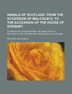 Annals of Scotland, from the Accession of Malcolm III. to the Accession of the House of Stewart; To Which Are Added Several Valuable Tracts Relative to the History and Antiquities of Scotland ...