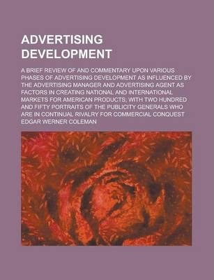 Advertising Development; A Brief Review of and Commentary Upon Various Phases of Advertising Development as Influenced by the Advertising Manager and Advertising Agent as Factors in Creating National and International Markets for American