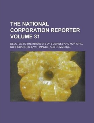 The National Corporation Reporter; Devoted to the Interests of Business and Municipal Corporations, Law, Finance, and Commerce Volume 31