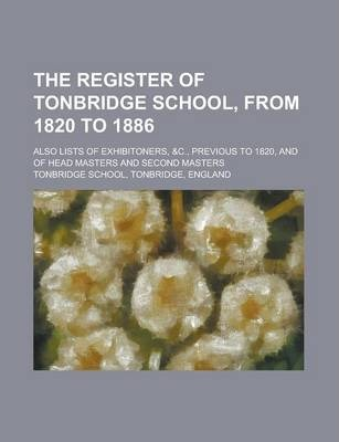The Register of Tonbridge School, from 1820 to 1886; Also Lists of Exhibitoners, &C., Previous to 1820, and of Head Masters and Second Masters