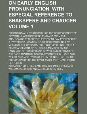 On Early English Pronunciation, with Especial Reference to Shakspere and Chaucer; Containing an Investigation of the Correspondence of Writing with Speech in England from the Anglosaxon Period to the Present Day, Preceded by a Volume 1