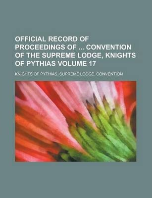 Official Record of Proceedings of Convention of the Supreme Lodge, Knights of Pythias Volume 17