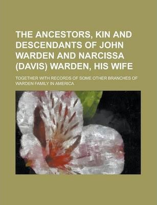 The Ancestors, Kin and Descendants of John Warden and Narcissa (Davis) Warden, His Wife; Together with Records of Some Other Branches of Warden Family in America