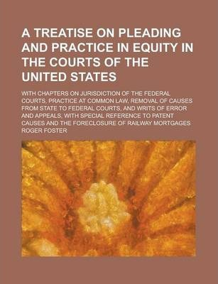 A Treatise on Pleading and Practice in Equity in the Courts of the United States; With Chapters on Jurisdiction of the Federal Courts, Practice at Common Law, Removal of Causes from State to Federal Courts, and Writs of Error and Appeals,