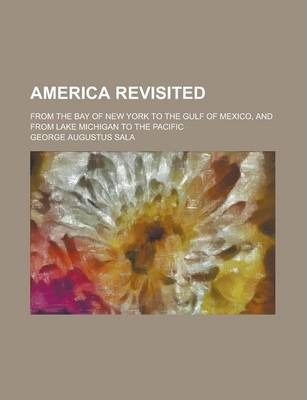 America Revisited; From the Bay of New York to the Gulf of Mexico, and from Lake Michigan to the Pacific
