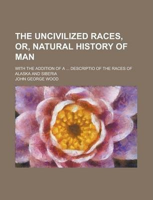 The Uncivilized Races, Or, Natural History of Man; With the Addition of a ... Descriptio of the Races of Alaska and Siberia