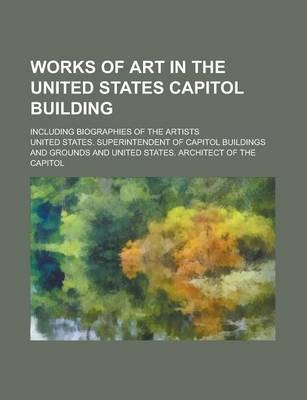 Works of Art in the United States Capitol Building; Including Biographies of the Artists