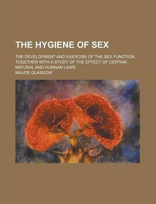 The Hygiene of Sex; The Development and Exercise of the Sex Function, Together with a Study of the Effect of Certain Natural and Humnan Laws