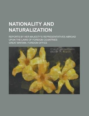 Nationality and Naturalization; Reports by Her Majesty's Representatives Abroad Upon the Laws of Foreign Countries