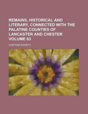 Remains, Historical and Literary, Connected with the Palatine Counties of Lancaster and Chester Volume 63