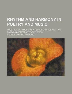 Rhythm and Harmony in Poetry and Music; Together with Music as a Representative Art; Two Essays in Comparative Aesthetics