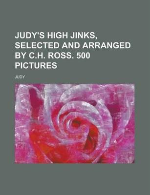 Judy's High Jinks, Selected and Arranged by C.H. Ross. 500 Pictures
