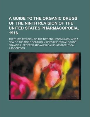 A Guide to the Organic Drugs of the Ninth Revision of the United States Pharmacopoeia, 1916; The Third Revision of the National Formulary, and a Few of the More Commonly Used Unofficial Drugs
